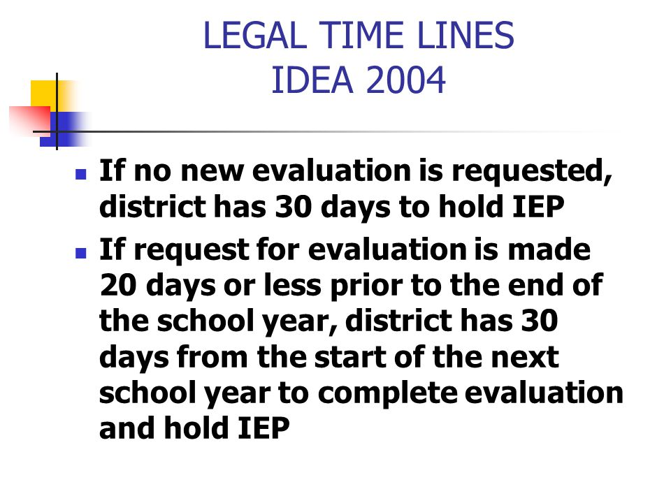 LEGAL TIME LINES IDEA 2004 If no new evaluation is requested, district has 30 days to hold IEP If request for evaluation is made 20 days or less prior