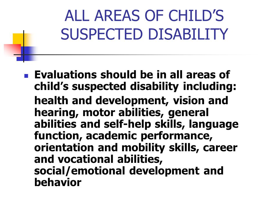 ALL AREAS OF CHILD'S SUSPECTED DISABILITY Evaluations should be in all areas of child's suspected disability including: health and development, vision
