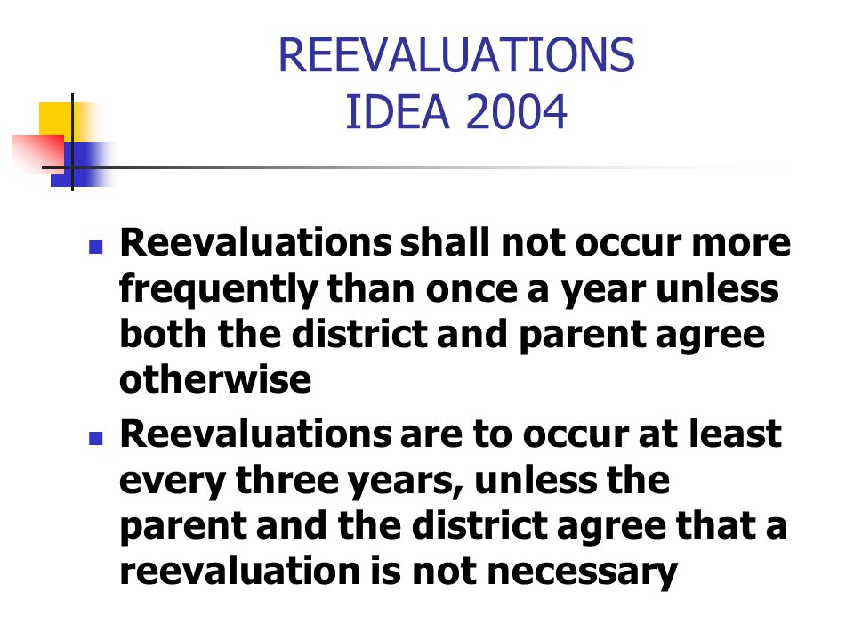 REEVALUATIONS IDEA 2004 Reevaluations shall not occur more frequently than once a year unless both the district and parent agree otherwise Reevaluatio