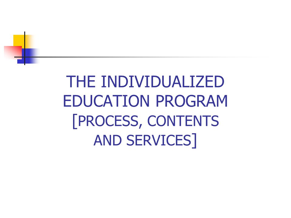 THE INDIVIDUALIZED EDUCATION PROGRAM [ PROCESS, CONTENTS AND SERVICES ]