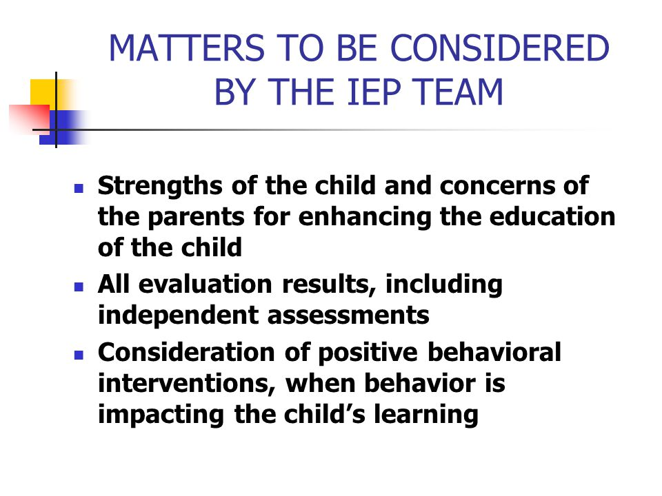 MATTERS TO BE CONSIDERED BY THE IEP TEAM Strengths of the child and concerns of the parents for enhancing the education of the child All evaluation re