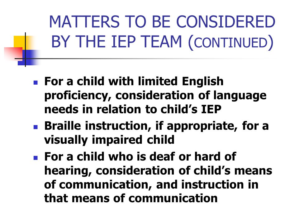 MATTERS TO BE CONSIDERED BY THE IEP TEAM ( CONTINUED ) For a child with limited English proficiency, consideration of language needs in relation to ch