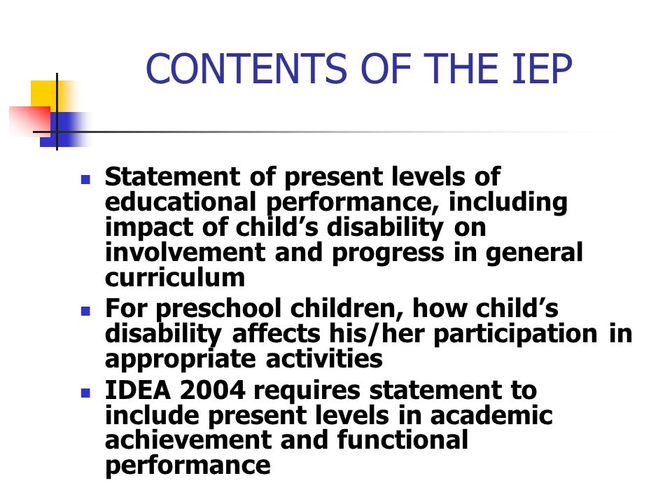CONTENTS OF THE IEP Statement of present levels of educational performance, including impact of child's disability on involvement and progress in gene