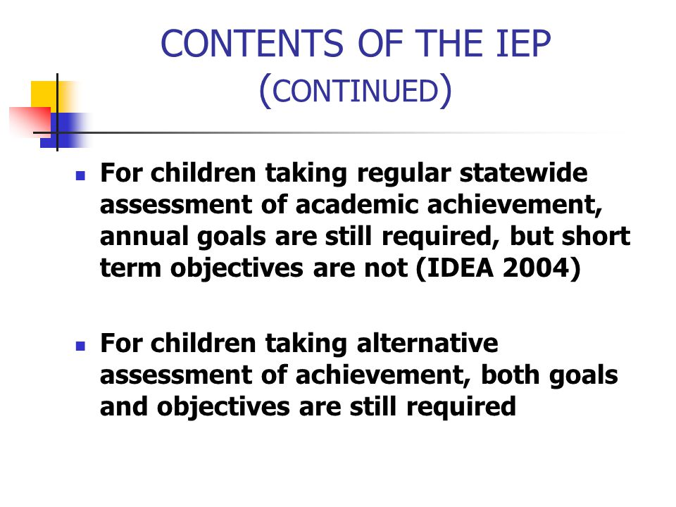 CONTENTS OF THE IEP ( CONTINUED ) For children taking regular statewide assessment of academic achievement, annual goals are still required, but short