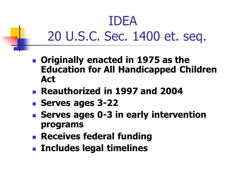 IDEA 20 U.S.C. Sec. 1400 et. seq. Originally enacted in 1975 as the Education for All Handicapped Children Act Reauthorized in 1997 and 2004 Serves ag
