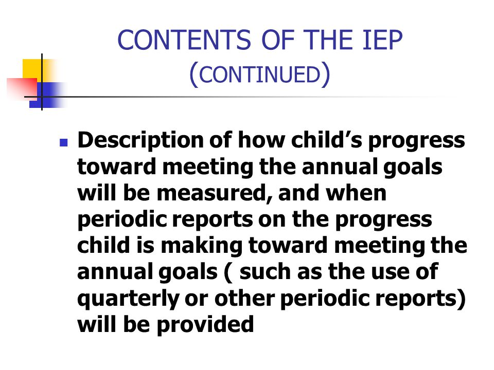 CONTENTS OF THE IEP ( CONTINUED ) Description of how child's progress toward meeting the annual goals will be measured, and when periodic reports on t