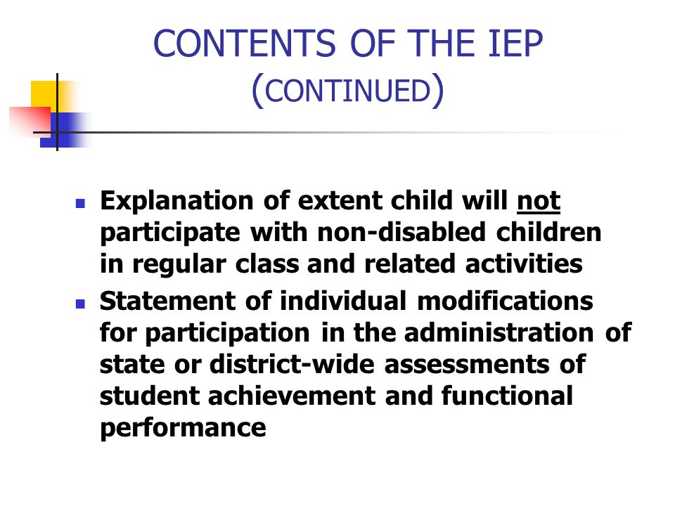 CONTENTS OF THE IEP ( CONTINUED ) Explanation of extent child will not participate with non-disabled children in regular class and related activities