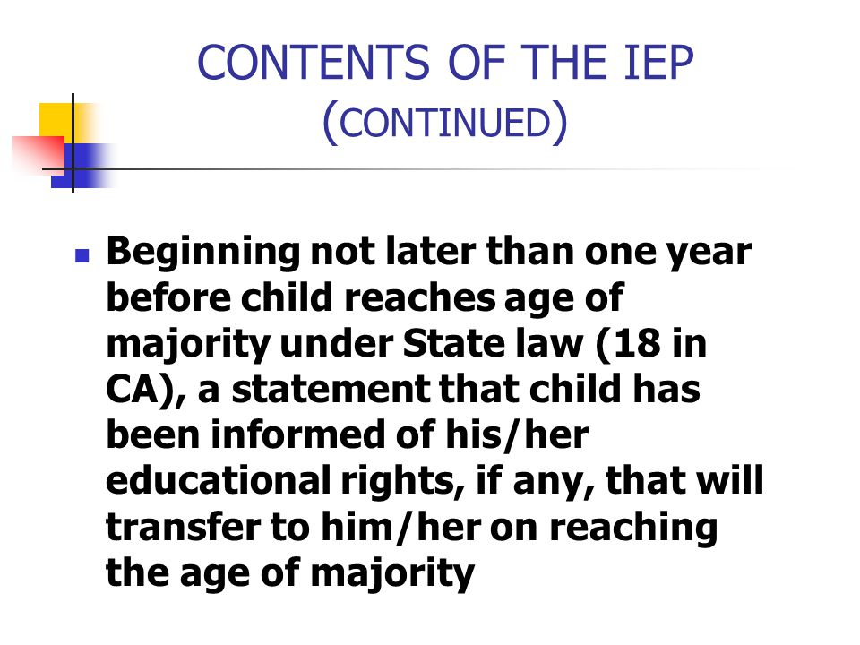 CONTENTS OF THE IEP ( CONTINUED ) Beginning not later than one year before child reaches age of majority under State law (18 in CA), a statement that