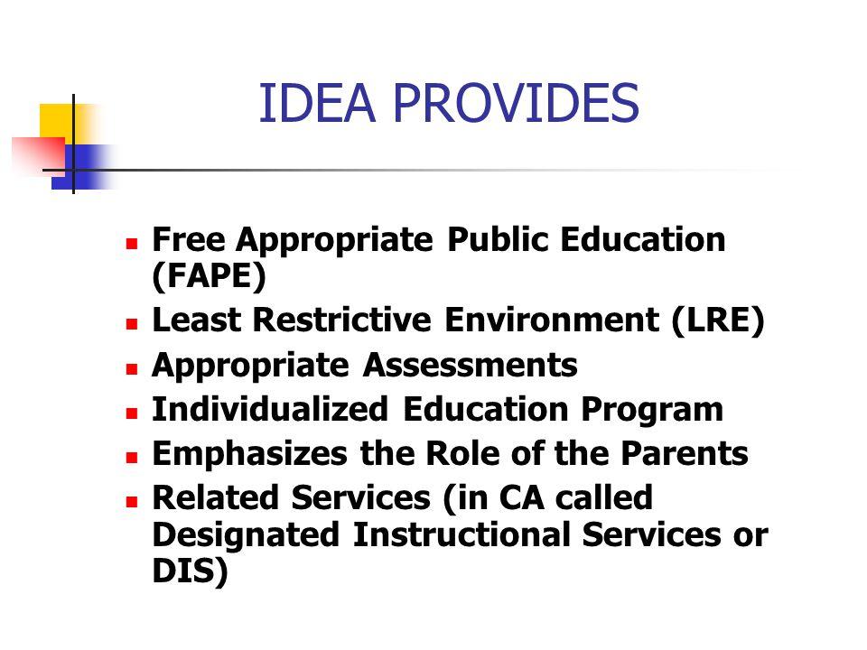 IDEA PROVIDES Free Appropriate Public Education (FAPE) Least Restrictive Environment (LRE) Appropriate Assessments Individualized Education Program Em