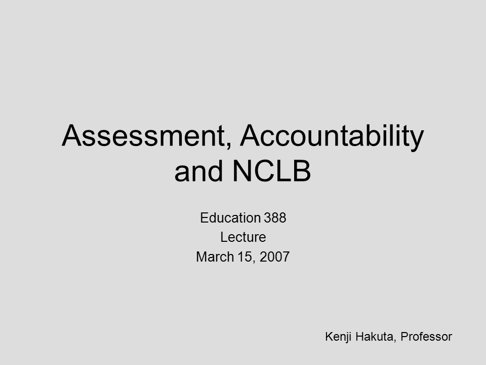 Assessment, Accountability and NCLB Education 388 Lecture March 15, 2007 Kenji Hakuta, Professor