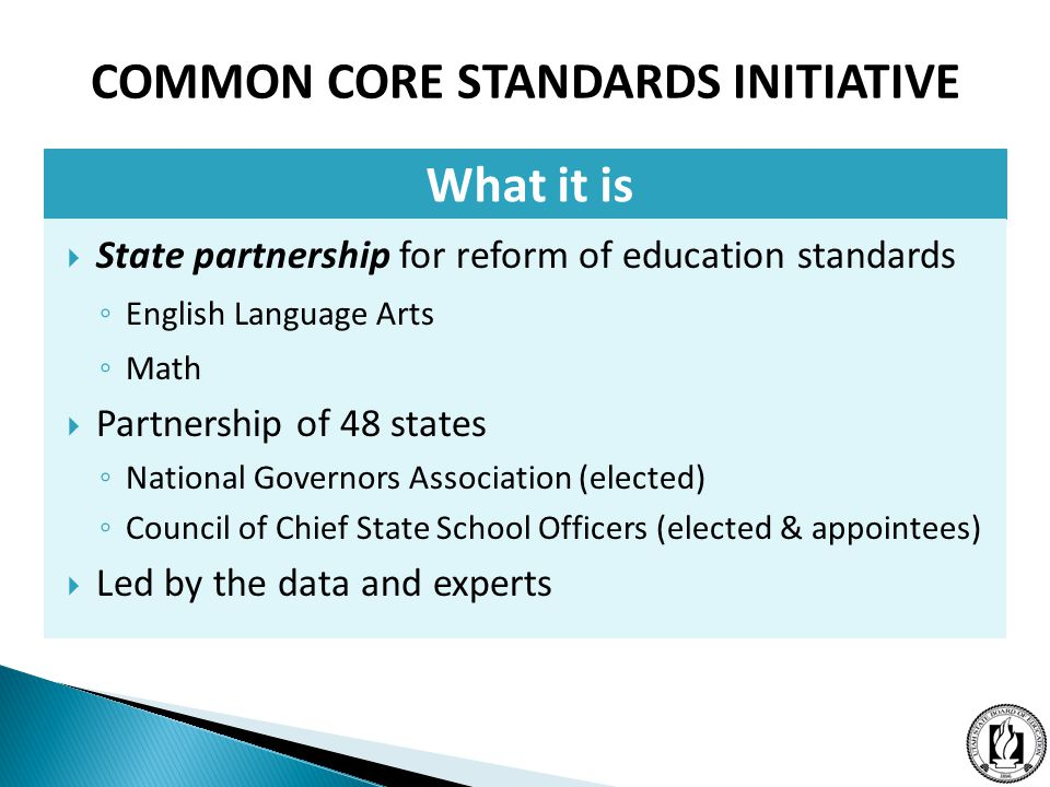What it is  State partnership for reform of education standards ◦ English Language Arts ◦ Math  Partnership of 48 states ◦ National Governors Association (elected) ◦ Council of Chief State School Officers (elected & appointees)  Led by the data and experts