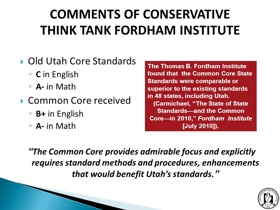  Old Utah Core Standards ◦ C in English ◦ A- in Math  Common Core received ◦ B+ in English ◦ A- in Math The Common Core provides admirable focus and explicitly requires standard methods and procedures, enhancements that would benefit Utah's standards. The Thomas B.