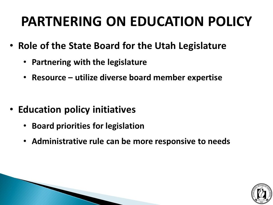 Role of the State Board for the Utah Legislature Partnering with the legislature Resource – utilize diverse board member expertise Education policy initiatives Board priorities for legislation Administrative rule can be more responsive to needs