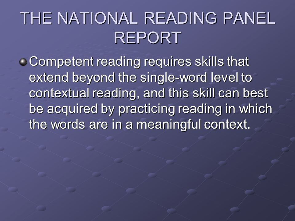 THE NATIONAL READING PANEL REPORT Competent reading requires skills that extend beyond the single-word level to contextual reading, and this skill can best be acquired by practicing reading in which the words are in a meaningful context.
