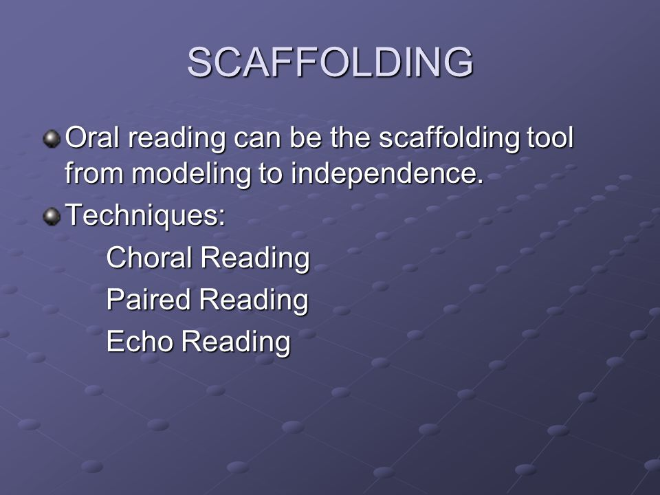 SCAFFOLDING Oral reading can be the scaffolding tool from modeling to independence. Techniques: Choral Reading Paired Reading Echo Reading