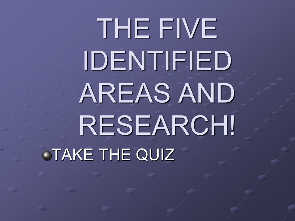 THE FIVE IDENTIFIED AREAS AND RESEARCH! TAKE THE QUIZ