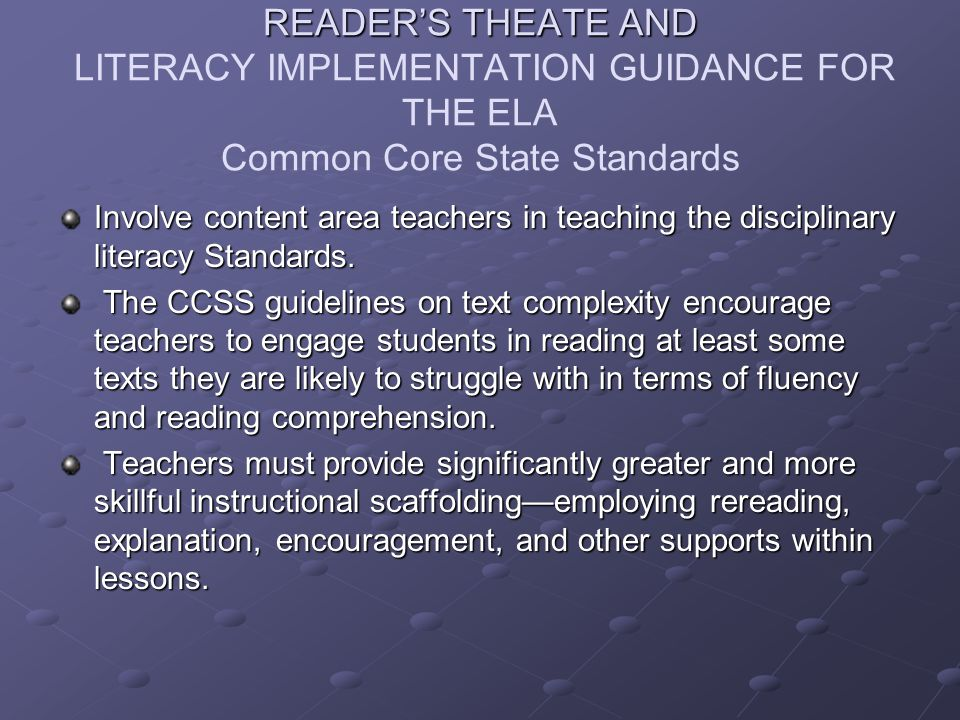 READER'S THEATE AND READER'S THEATE AND LITERACY IMPLEMENTATION GUIDANCE FOR THE ELA Common Core State Standards Involve content area teachers in teaching the disciplinary literacy Standards.