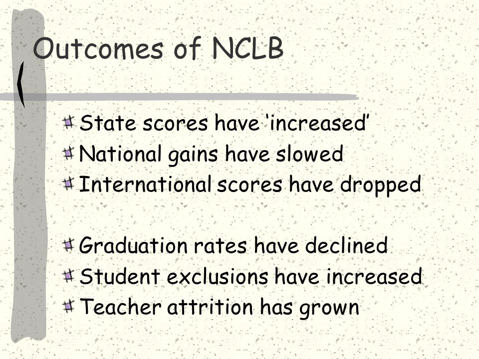 No Child Left Behind: Noble Goals and Unintended Effects Goal to focus on all groups of students Demand for highly qualified teachers, but incentives for reducing preparation Demand for higher achievement, but incentives for -- Excluding low-scoring students -- Narrowing curriculum -- Chasing teachers from high-need schools