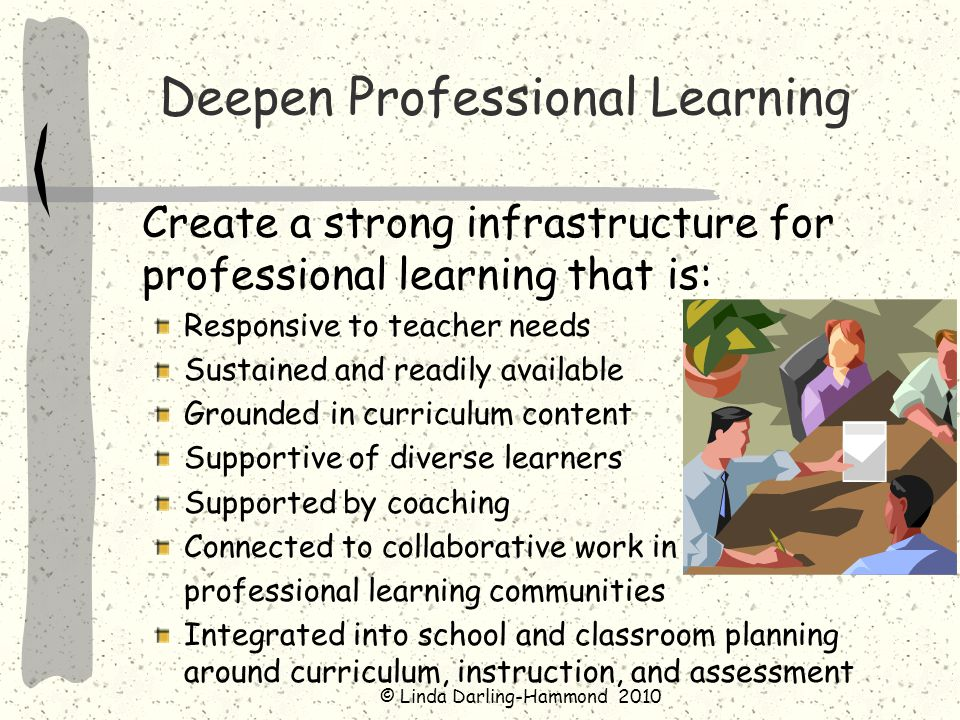 Develop More Effective Preparation for Teachers and Leaders High-quality clinical experiences – tapping the wisdom of practice -- linked to coursework about learning of students and adults Focus learning applying specific tools in the classroom More extensive coursework in content and content pedagogy Links to curriculum and assessments Performance assessments for adults evaluating practice
