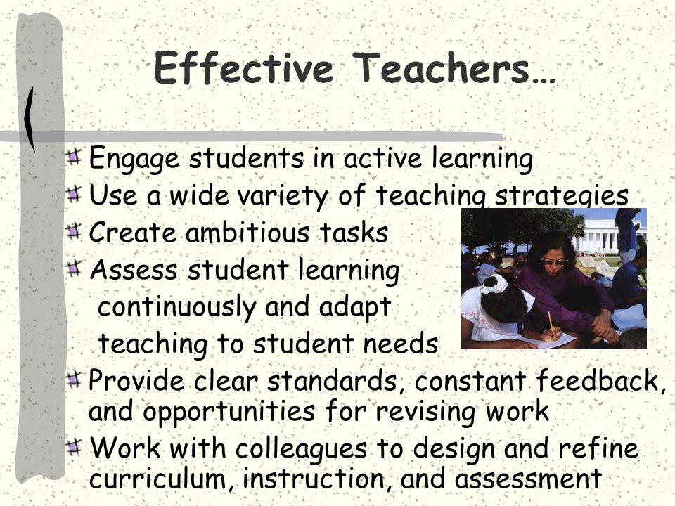 Effective Teachers… Engage students in active learning Use a wide variety of teaching strategies Create ambitious tasks Assess student learning continuously and adapt teaching to student needs Provide clear standards, constant feedback, and opportunities for revising work Work with colleagues to design and refine curriculum, instruction, and assessment