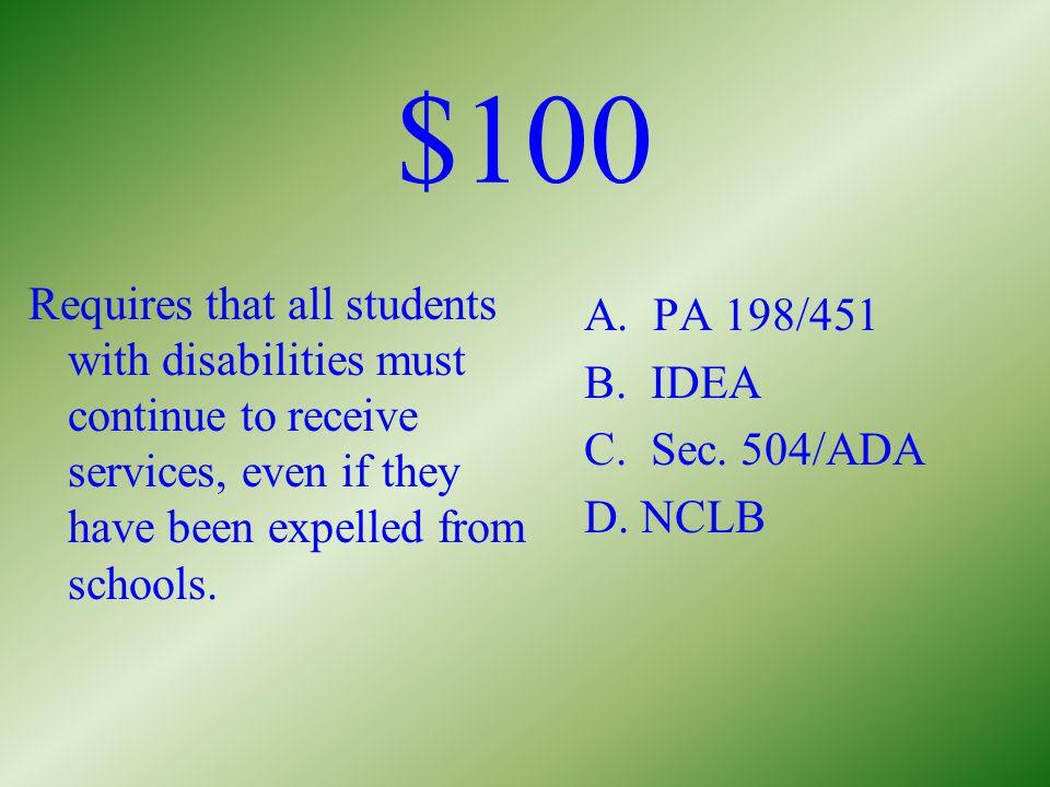 $100 Architectural accessibility A. PA 198/451 B. IDEA C. Sec. 504/ADA