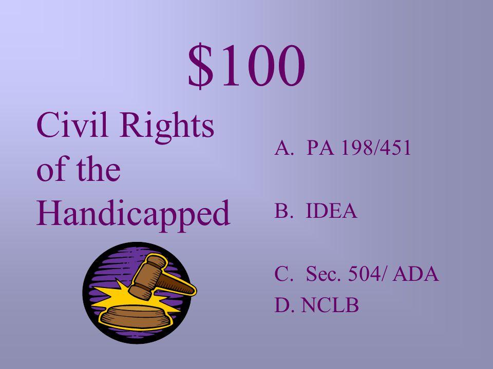 $100 Civil Rights of the Handicapped A. PA 198/451 B. IDEA C. Sec. 504/ ADA D. NCLB