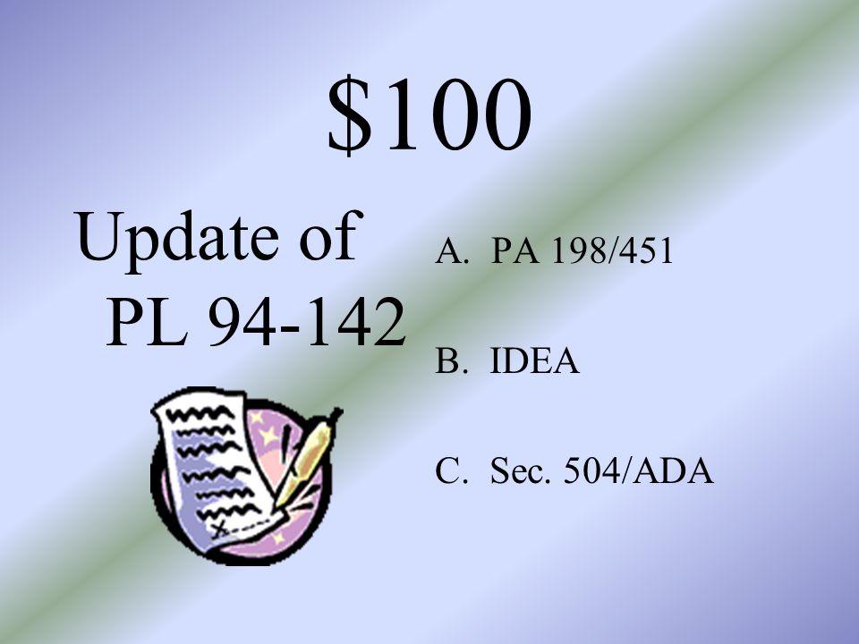 $100 Update of PL 94-142 A. PA 198/451 B. IDEA C. Sec. 504/ADA