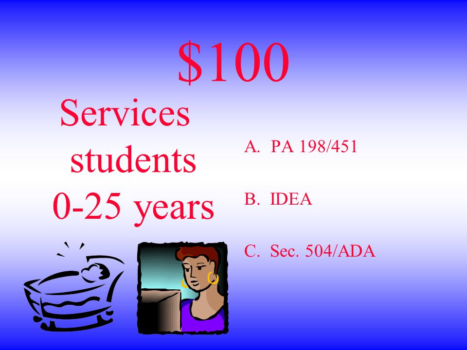 $100 Services students 0-25 years A. PA 198/451 B. IDEA C. Sec. 504/ADA