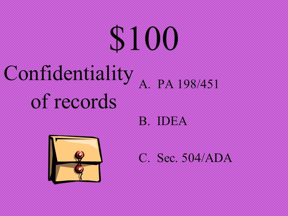 $100 Confidentiality of records A. PA 198/451 B. IDEA C. Sec. 504/ADA