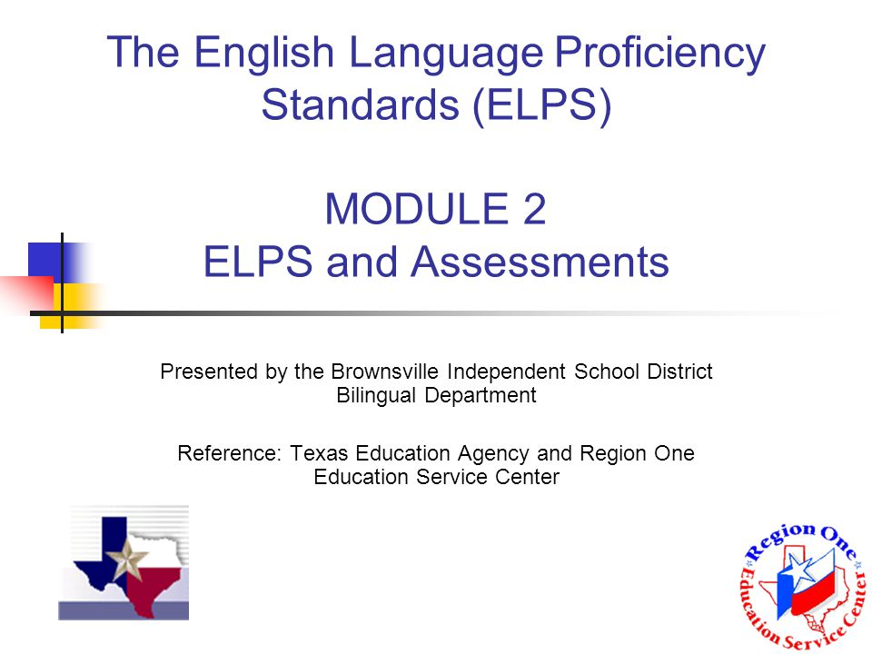 The English Language Proficiency Standards (ELPS) MODULE 2 ELPS and Assessments Presented by the Brownsville Independent School District Bilingual Department Reference: Texas Education Agency and Region One Education Service Center