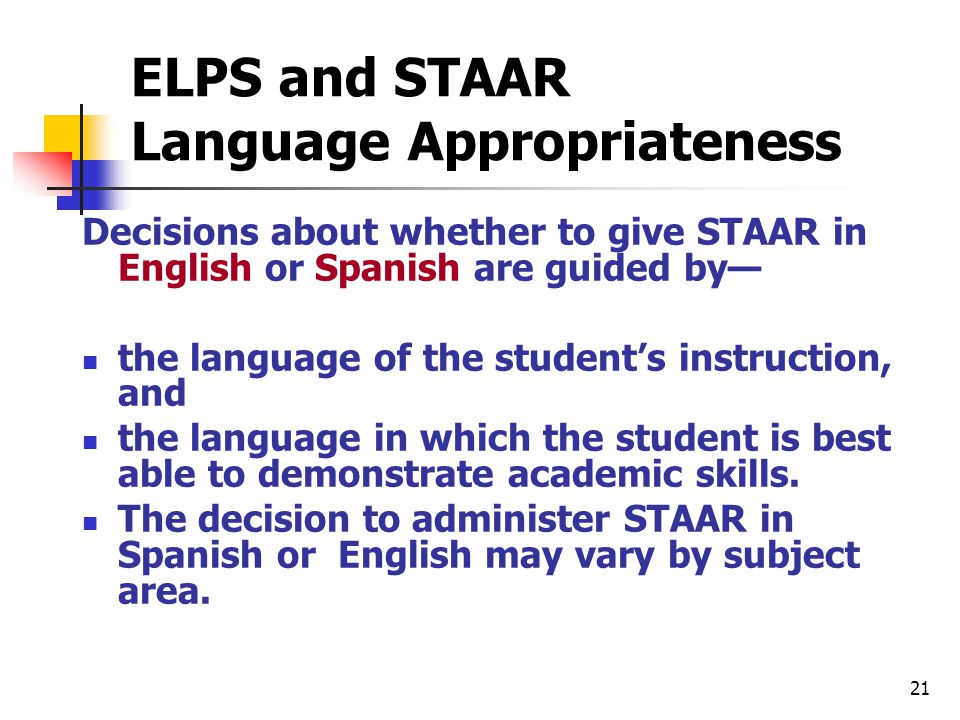 ELPS and STAAR Language Appropriateness Decisions about whether to give STAAR in English or Spanish are guided by— the language of the student's instruction, and the language in which the student is best able to demonstrate academic skills.
