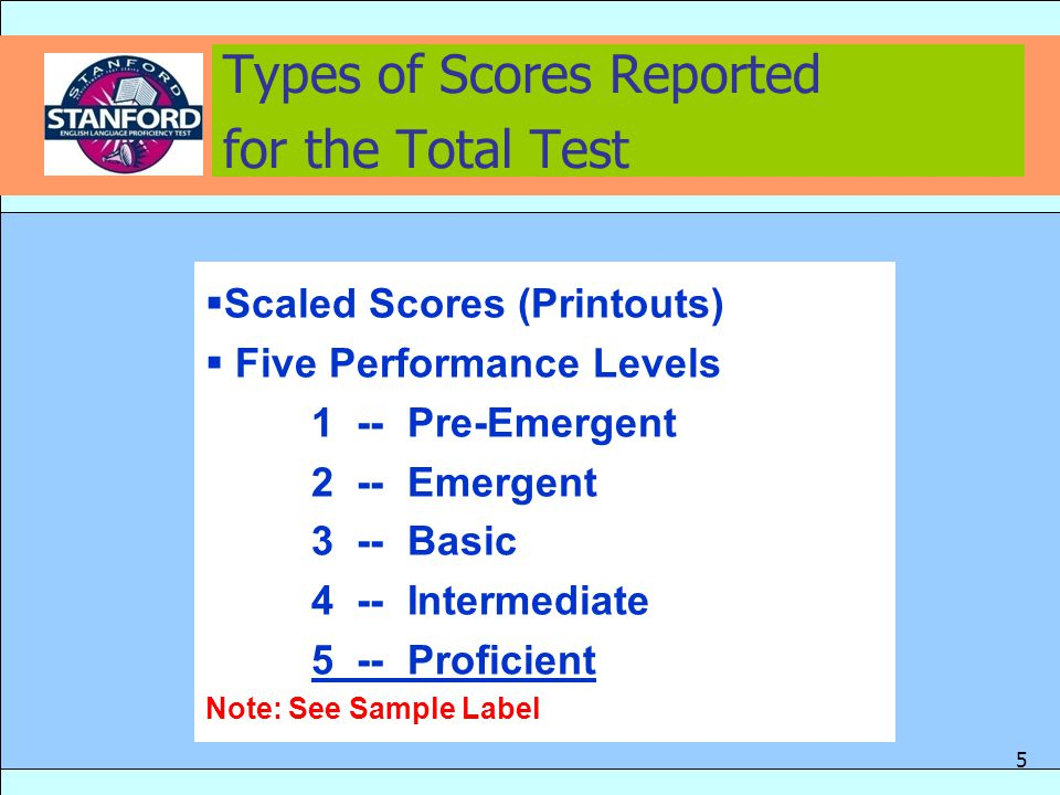  Scaled Scores (Printouts)  Five Performance Levels 1 -- Pre-Emergent 2 -- Emergent 3 -- Basic 4 -- Intermediate 5 -- Proficient Note: See Sample Label Types of Scores Reported for the Total Test 5