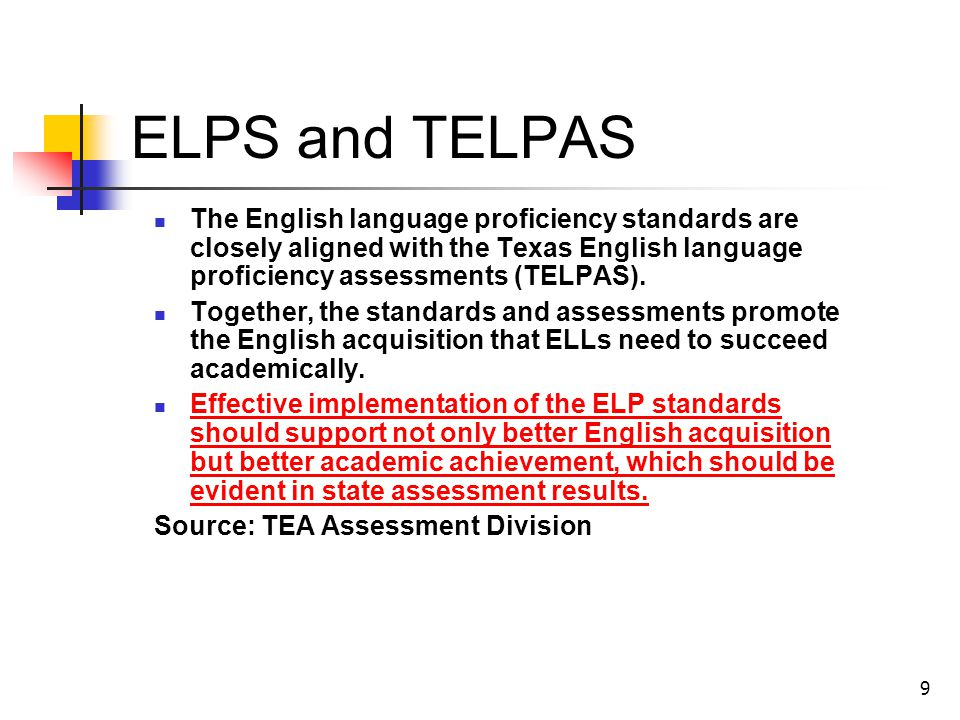 9 ELPS and TELPAS The English language proficiency standards are closely aligned with the Texas English language proficiency assessments (TELPAS).