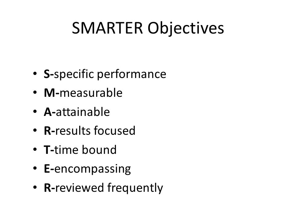 SMARTER Objectives S-specific performance M-measurable A-attainable R-results focused T-time bound E-encompassing R-reviewed frequently