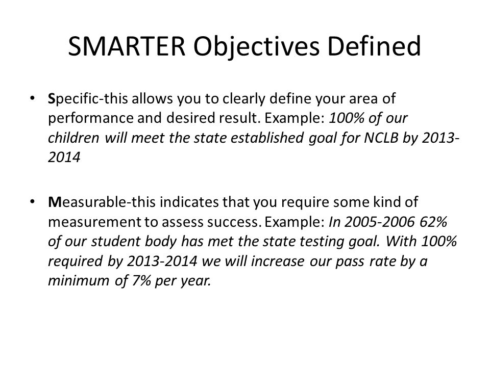SMARTER Objectives Defined Specific-this allows you to clearly define your area of performance and desired result. Example: 100% of our children will