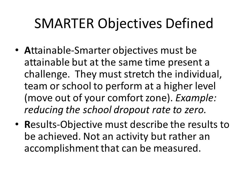 SMARTER Objectives Defined Attainable-Smarter objectives must be attainable but at the same time present a challenge. They must stretch the individual