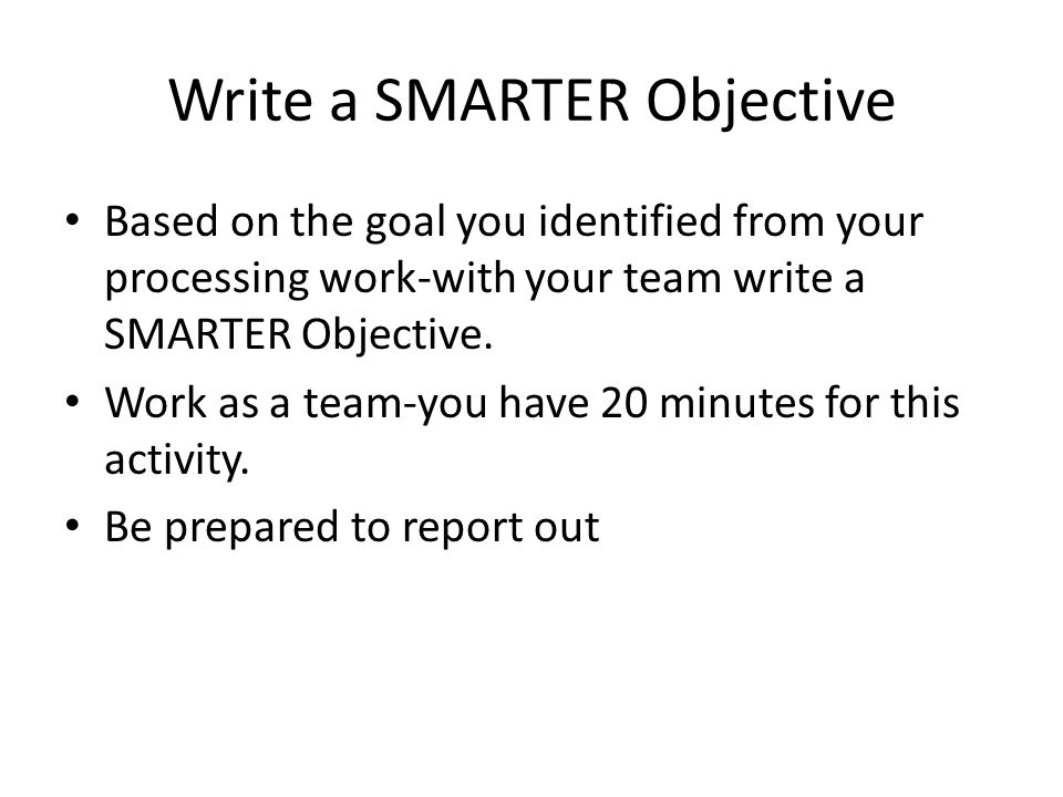 Write a SMARTER Objective Based on the goal you identified from your processing work-with your team write a SMARTER Objective. Work as a team-you have