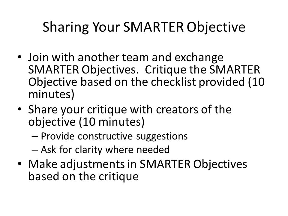 Sharing Your SMARTER Objective Join with another team and exchange SMARTER Objectives. Critique the SMARTER Objective based on the checklist provided