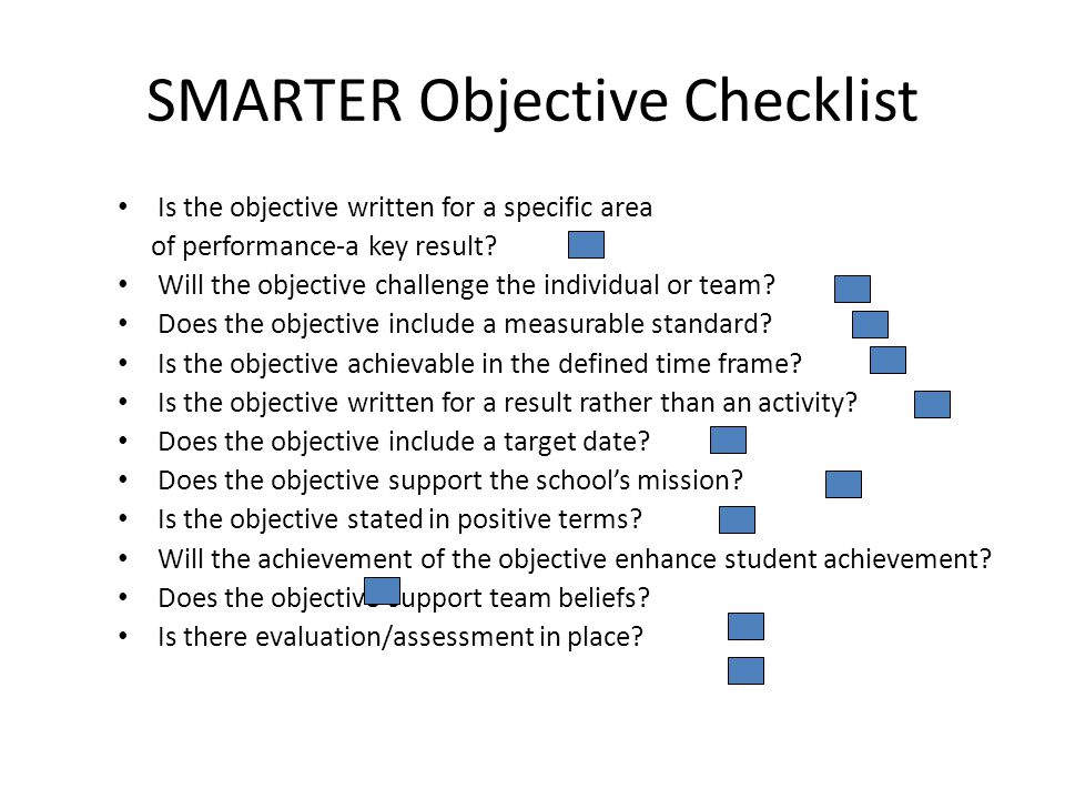 SMARTER Objective Checklist Is the objective written for a specific area of performance-a key result.