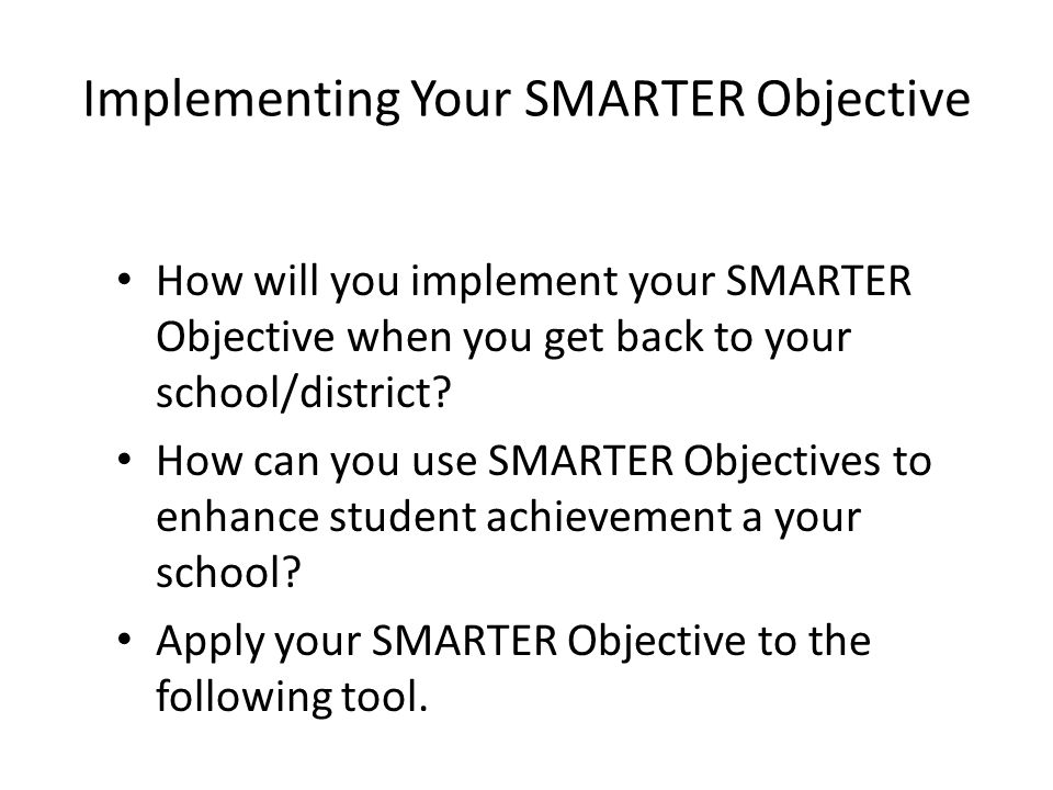 Implementing Your SMARTER Objective How will you implement your SMARTER Objective when you get back to your school/district.