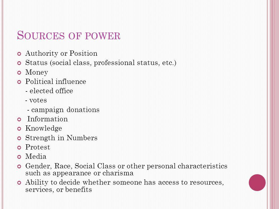 S OURCES OF POWER Authority or Position Status (social class, professional status, etc.) Money Political influence - elected office - votes - campaign donations Information Knowledge Strength in Numbers Protest Media Gender, Race, Social Class or other personal characteristics such as appearance or charisma Ability to decide whether someone has access to resources, services, or benefits