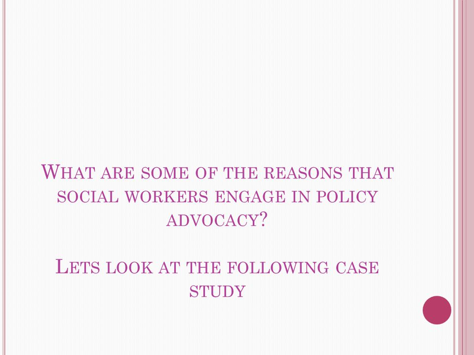 W HAT ARE SOME OF THE REASONS THAT SOCIAL WORKERS ENGAGE IN POLICY ADVOCACY .