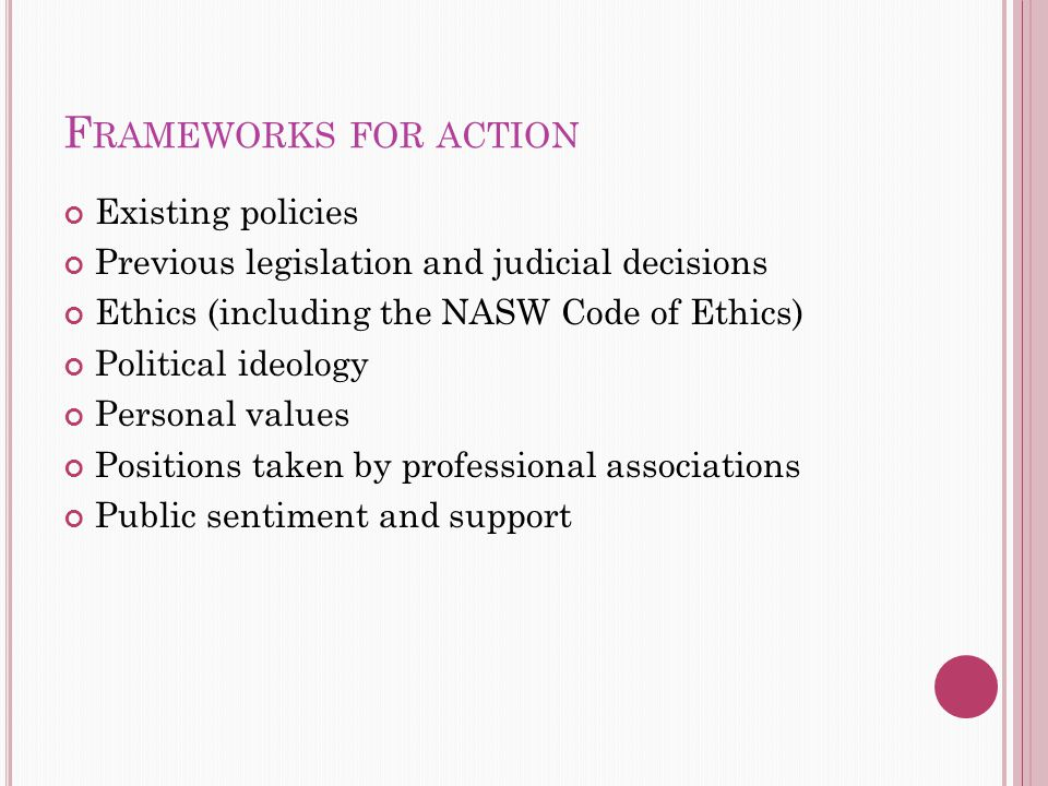 F RAMEWORKS FOR ACTION Existing policies Previous legislation and judicial decisions Ethics (including the NASW Code of Ethics) Political ideology Personal values Positions taken by professional associations Public sentiment and support