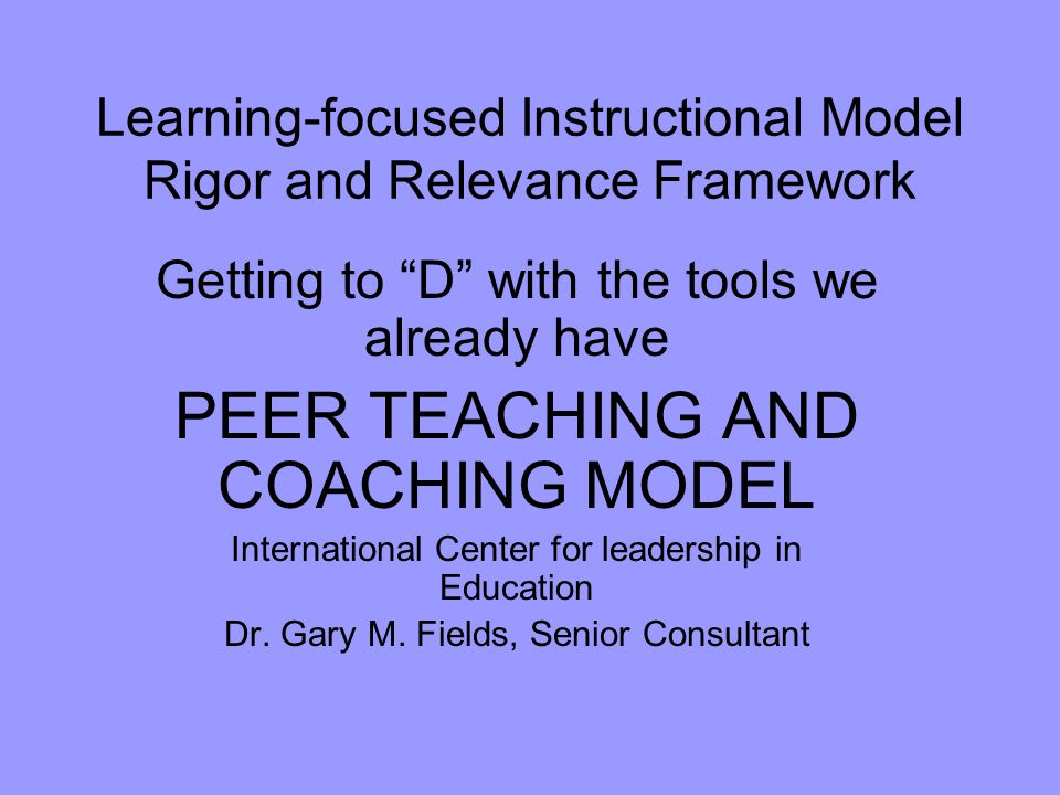 Learning-focused Instructional Model Rigor and Relevance Framework Getting to D with the tools we already have PEER TEACHING AND COACHING MODEL International Center for leadership in Education Dr.