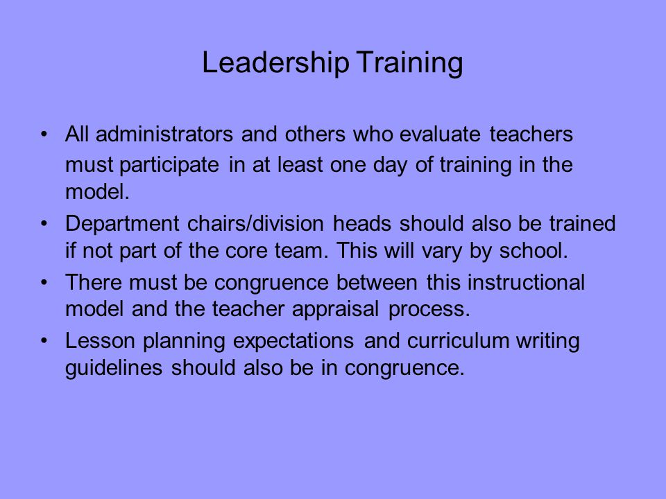 Leadership Training All administrators and others who evaluate teachers must participate in at least one day of training in the model.