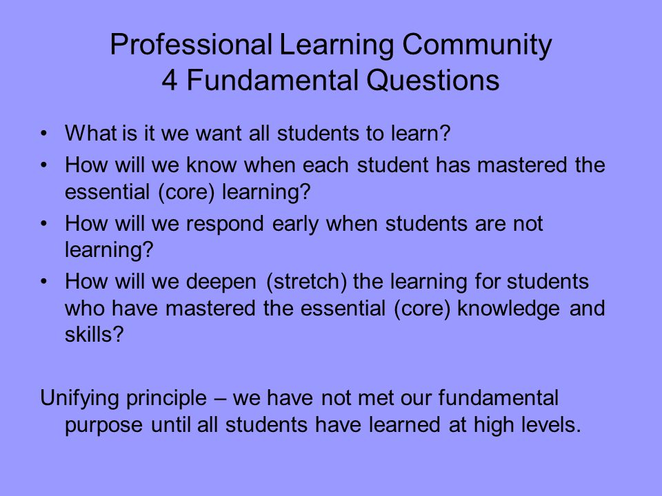 Professional Learning Community 4 Fundamental Questions What is it we want all students to learn.
