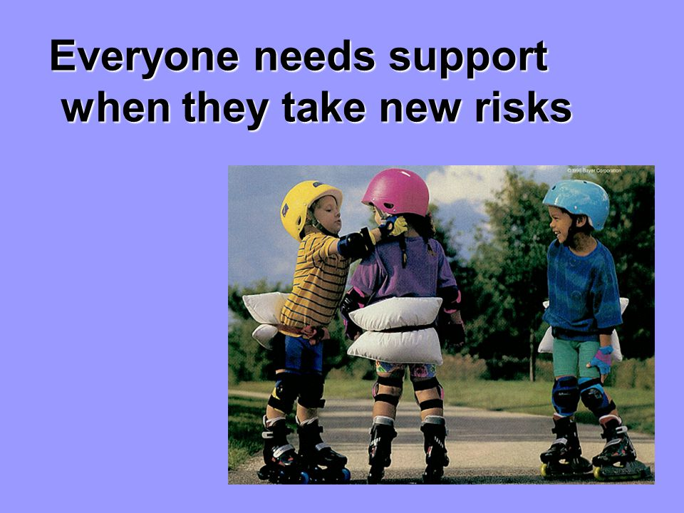 Everyone needs support when they take new risks when they take new risks