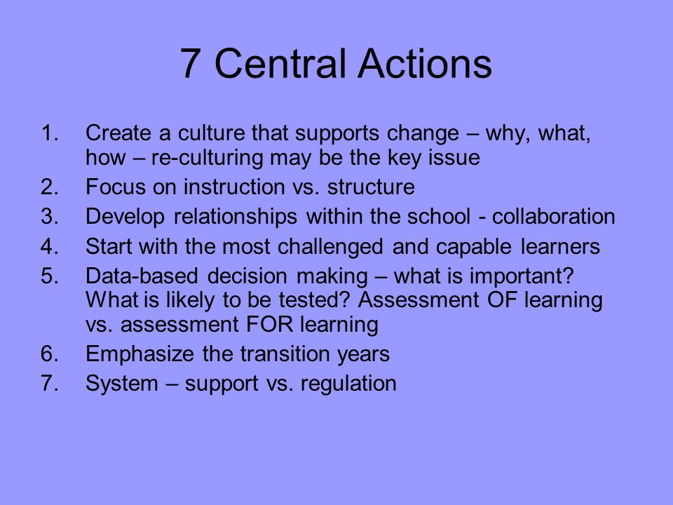 7 Central Actions 1.Create a culture that supports change – why, what, how – re-culturing may be the key issue 2.Focus on instruction vs.