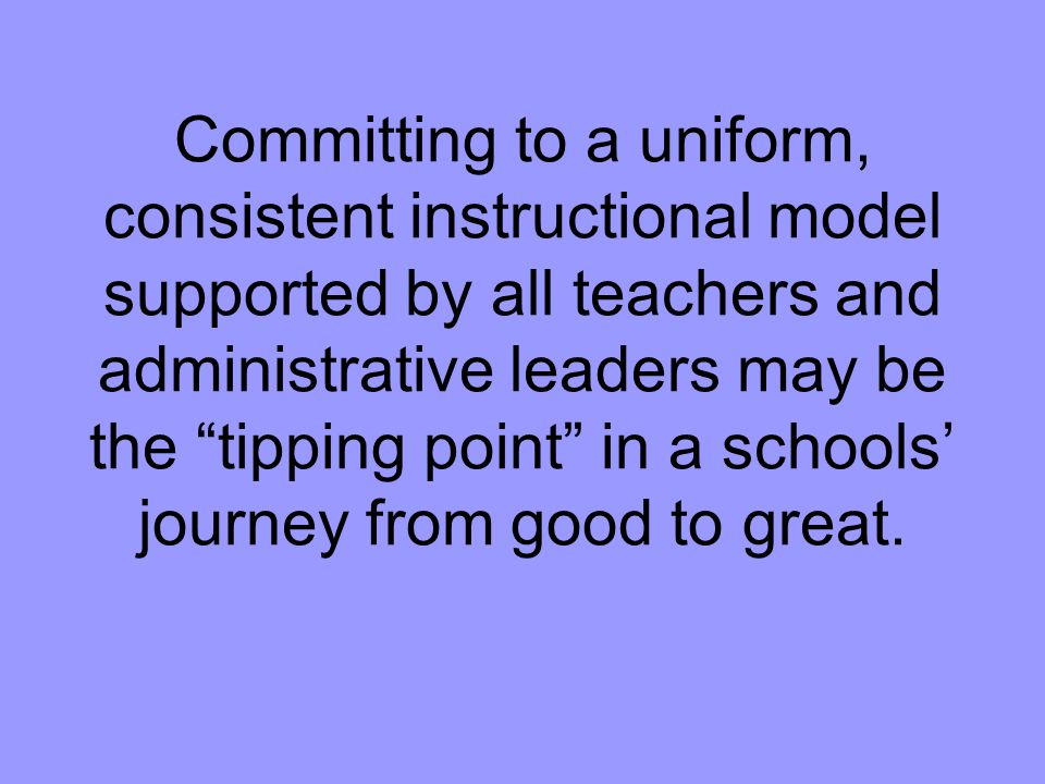 Committing to a uniform, consistent instructional model supported by all teachers and administrative leaders may be the tipping point in a schools' journey from good to great.