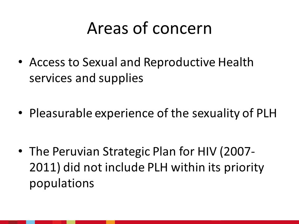 Areas of concern Access to Sexual and Reproductive Health services and supplies Pleasurable experience of the sexuality of PLH The Peruvian Strategic Plan for HIV (2007- 2011) did not include PLH within its priority populations